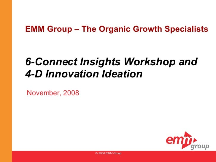 6-Connect Insights Workshop and 4-D Innovation Ideation November, 2008 © 2008 EMM Group EMM Group – The Organic Growth Spe...