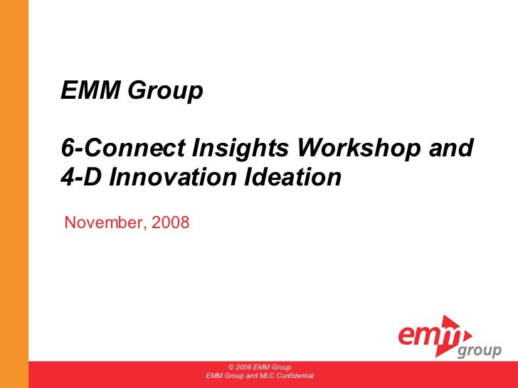 EMM Group  6-Connect Insights Workshop and 4-D Innovation Ideation November, 2008 © 2008 EMM Group EMM Group and MLC Confi...