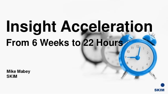 Insight Acceleration From 6 Weeks to 22 Hours Mike Mabey SKIM