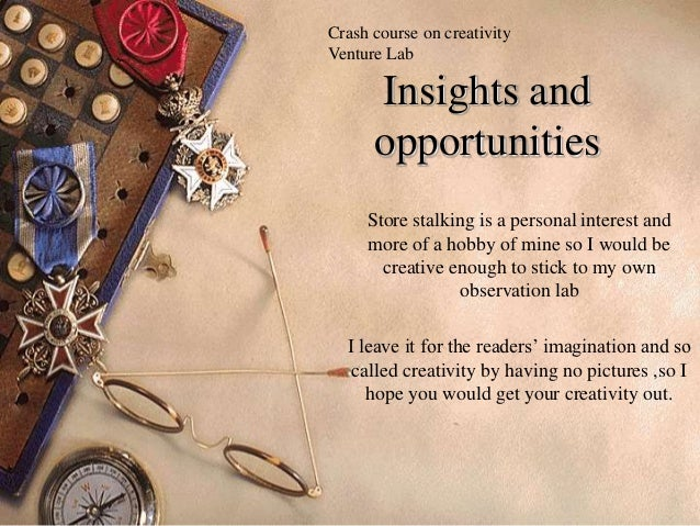 Crash course on creativityVenture Lab      Insights and      opportunities     Store stalking is a personal interest and  ...