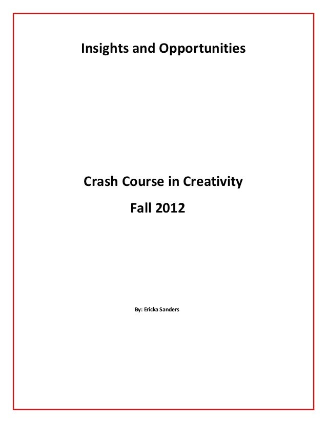 Insights and OpportunitiesCrash Course in Creativity       Fall 2012        By: Ericka Sanders