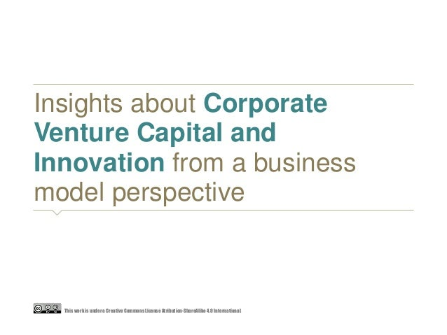 Insights about Corporate Venture Capital and Innovation from a business model perspective This work is undera Creative Com...