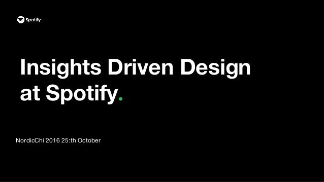 Insights Driven Design at Spotify NordicChi 2016 25:th October