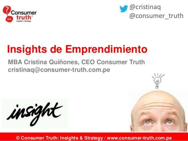 © Consumer Truth: Insights & Strategy / www.consumer-truth.com.pe Insights de Emprendimiento MBA Cristina Quiñones, CEO Co...