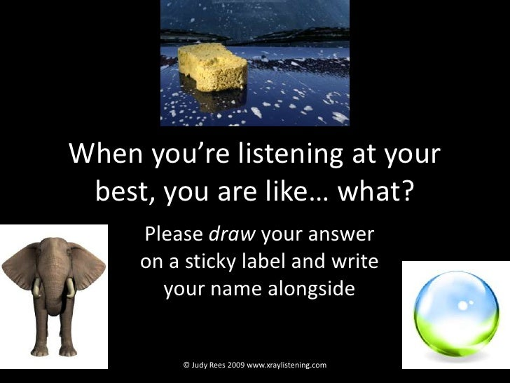 When you're listening at your best, you are like… what?<br />Please draw your answer  on a sticky label and write your nam...