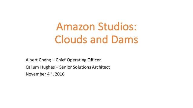 AmazonStudios: CloudsandDams AlbertCheng– ChiefOperatingOfficer Callum Hughes– SeniorSolutionsArchitect Novemb...