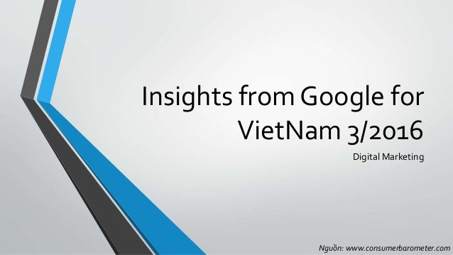 Insights from Google for VietNam 3/2016 Digital Marketing Nguồn: www.consumerbarometer.com