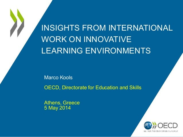 INSIGHTS FROM INTERNATIONAL WORK ON INNOVATIVE LEARNING ENVIRONMENTS Marco Kools OECD, Directorate for Education and Skill...