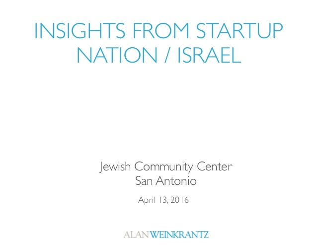 INSIGHTS FROM STARTUP NATION / ISRAEL April 13, 2016 Jewish Community Center San Antonio