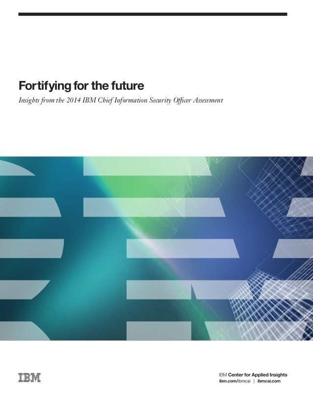Fortifying for the future Insights from the 2014 IBM Chief Information Security Officer Assessment ibm.com/ibmcai | ibmcai...