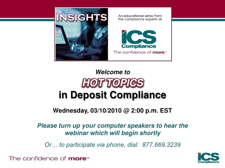 Welcome to             HOT TOPICS        in Deposit Compliance      Wednesday, 03/10/2010 @ 2:00 p.m. EST  Please turn up ...