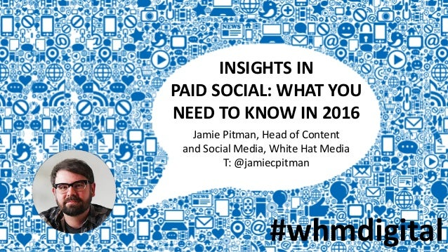 INSIGHTS IN PAID SOCIAL: WHAT YOU NEED TO KNOW IN 2016 Jamie Pitman, Head of Content and Social Media, White Hat Media T: ...