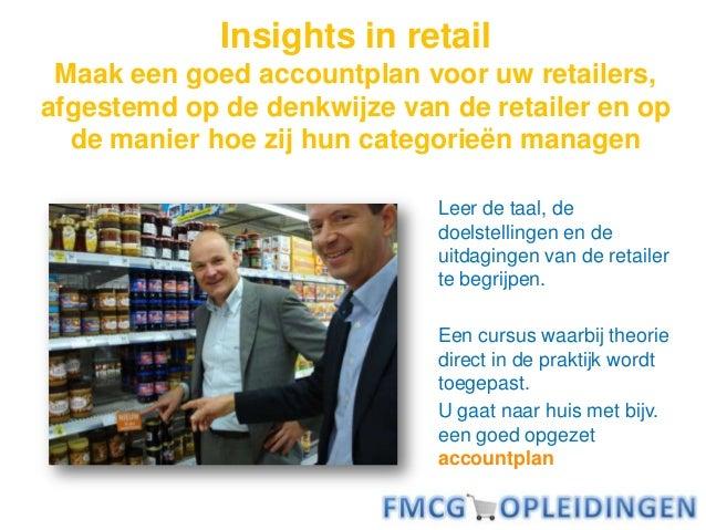 Insights in retail Maak een goed accountplan voor uw retailers, afgestemd op de denkwijze van de retailer en op de manier ...