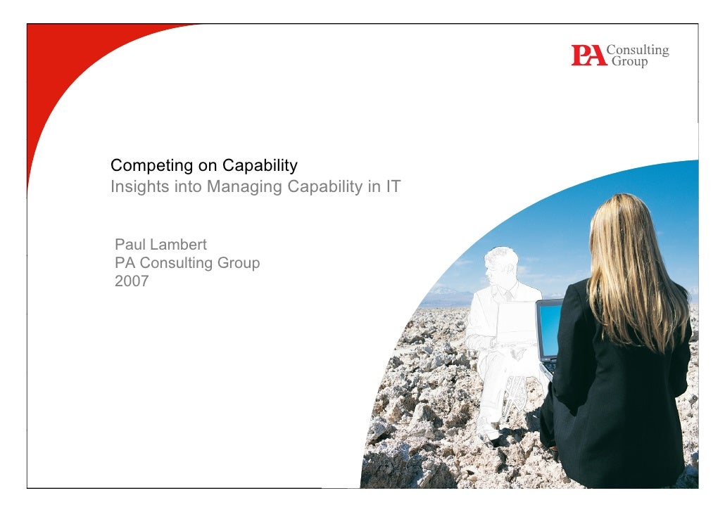 Competing on Capability Insights into Managing Capability in IT   Paul Lambert PA Consulting Group 2007