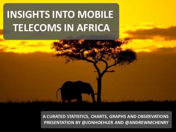 INSIGHTS INTO MOBILE TELECOMS IN AFRICA                  A CURATED STATISTICS, CHARTS, GRAPHS AND OBSERVATIONS            ...