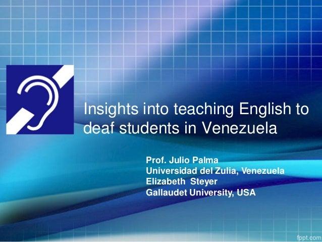 Insights into teaching English todeaf students in VenezuelaProf. Julio PalmaUniversidad del Zulia, VenezuelaElizabeth Stey...