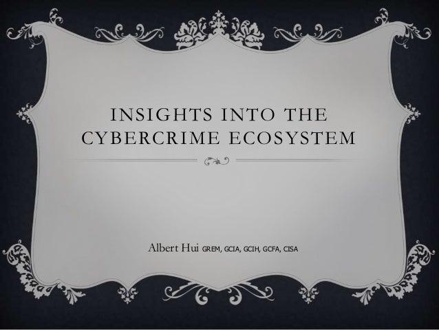 INSIGHTS INTO THE CYBERCRIME ECOSYSTEM Albert Hui GREM, GCIA, GCIH, GCFA, CISA