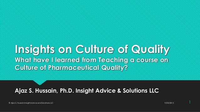Insights on Culture of Quality What have I learned from Teaching a course on Culture of Pharmaceutical Quality? Ajaz S. Hu...