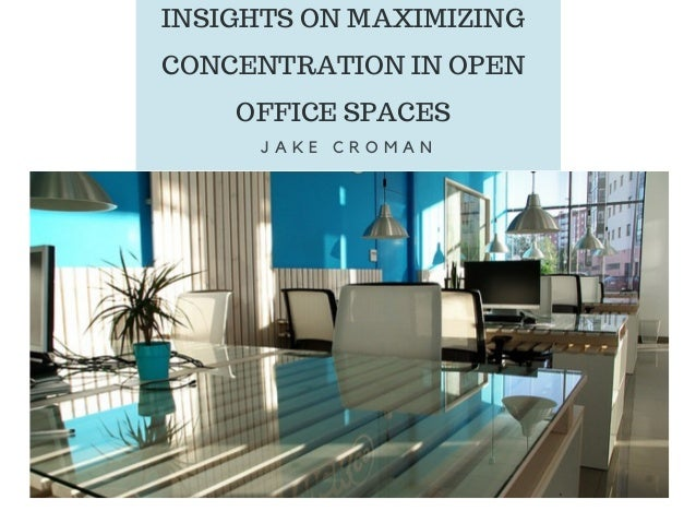 INSIGHTS ON MAXIMIZING CONCENTRATION IN OPEN OFFICE SPACES J A K E C R O M A N