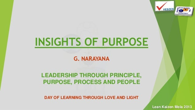 Lean Kaizen Mela 2013 INSIGHTS OF PURPOSE G. NARAYANA LEADERSHIP THROUGH PRINCIPLE, PURPOSE, PROCESS AND PEOPLE DAY OF LEA...