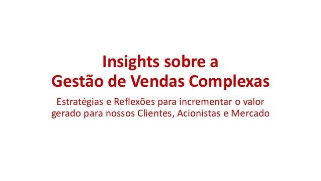 Insights sobre a Gestão de Vendas Complexas Estratégias e Reflexões para incrementar o valor gerado para nossos Clientes, ...