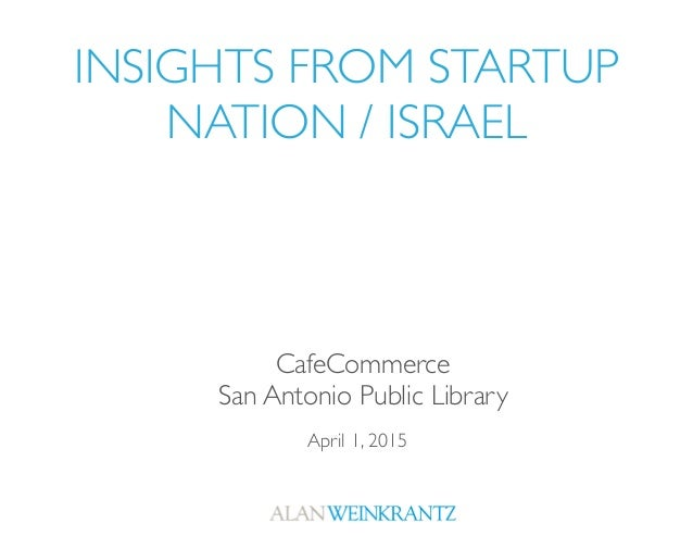 INSIGHTS FROM STARTUP NATION / ISRAEL April 1, 2015 CafeCommerce San Antonio Public Library
