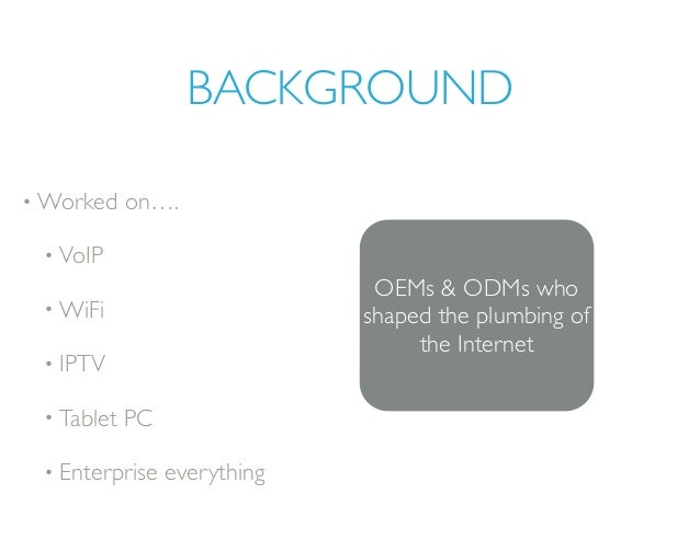 BACKGROUND • Worked on…. • VoIP • WiFi • IPTV • Tablet PC • Enterprise everything OEMs & ODMs who shaped the plumbing of t...