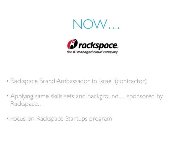 NOW… • Rackspace Brand Ambassador to Israel (contractor) • Applying same skills sets and background… sponsored by Rackspac...