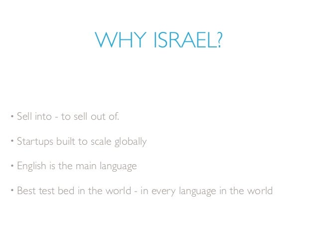 WHY ISRAEL? • Sell into - to sell out of. • Startups built to scale globally • English is the main language • Best test be...
