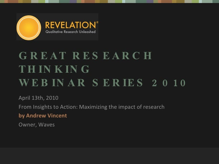 GREAT RESEARCH THINKING WEBINAR SERIES 2010 April 13th, 2010 From Insights to Action: Maximizing the impact of research by...