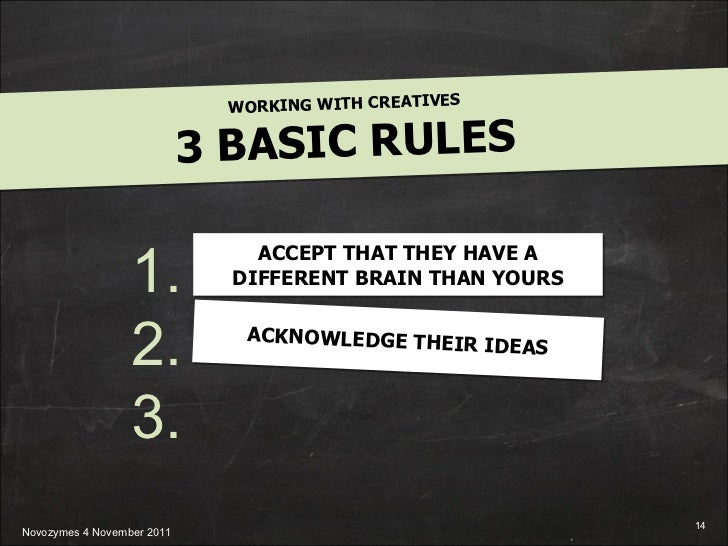 WORKING WITH CREATIVES 3 BASIC RULES 1. 2. 3. ACCEPT THAT THEY HAVE A DIFFERENT BRAIN THAN YOURS ACKNOWLEDGE THEIR IDEAS