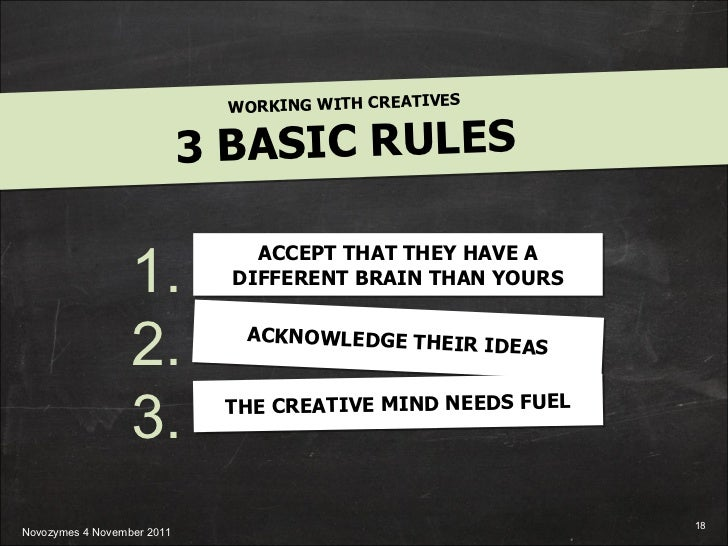 WORKING WITH CREATIVES 3 BASIC RULES 1. 2. 3. ACCEPT THAT THEY HAVE A DIFFERENT BRAIN THAN YOURS ACKNOWLEDGE THEIR IDEAS T...