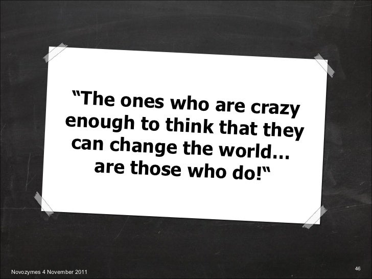 """"""" The ones who are crazy enough to think that they can change the world…  are those who do!"""""""