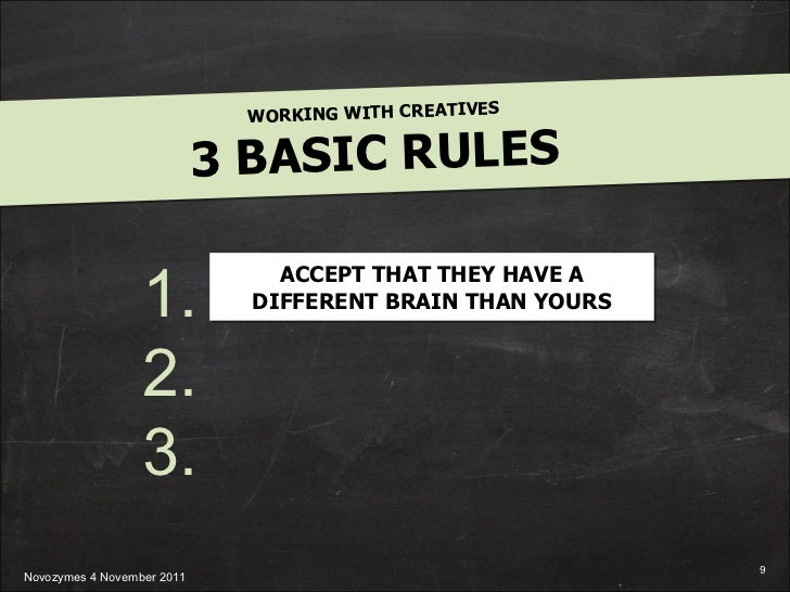 WORKING WITH CREATIVES 3 BASIC RULES 1. 2. 3. ACCEPT THAT THEY HAVE A DIFFERENT BRAIN THAN YOURS