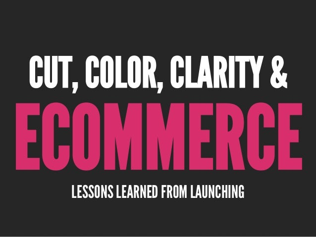 ECOMMERCELESSONS LEARNED FROM LAUNCHING CUT, COLOR, CLARITY &