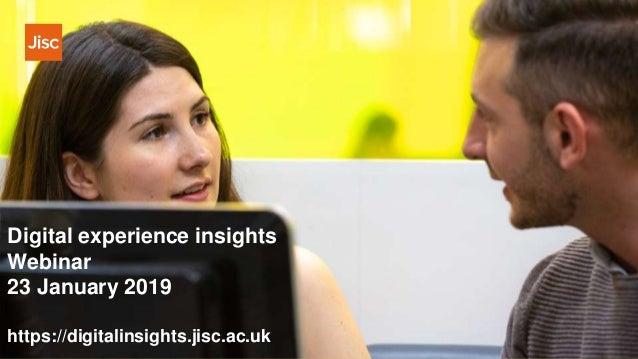 Digital experience insights Webinar 23 January 2019 https://digitalinsights.jisc.ac.uk