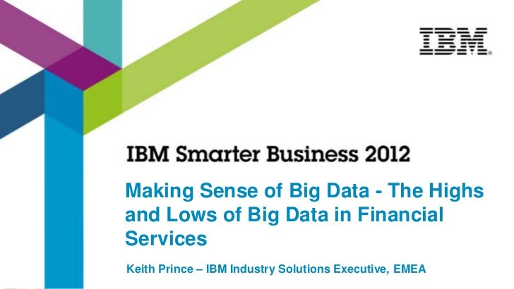 Making Sense of Big Data - The Highsand Lows of Big Data in FinancialServicesKeith Prince – IBM Industry Solutions Executi...