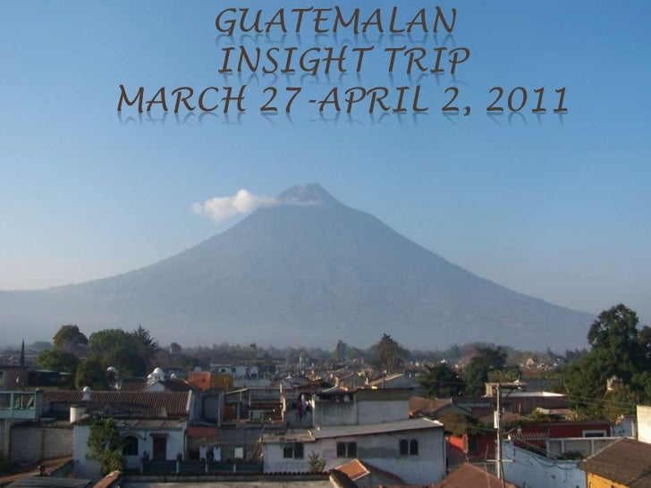 Guatemalan insight tripMarch 27-April 2, 2011 <br />