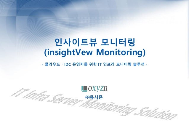 인사이트뷰 모니터링 (insightVew Monitoring) - 클라우드 〮 IDC 운영자를 위한 IT 인프라 모니터링 솔루션 - ㈜옥시즌