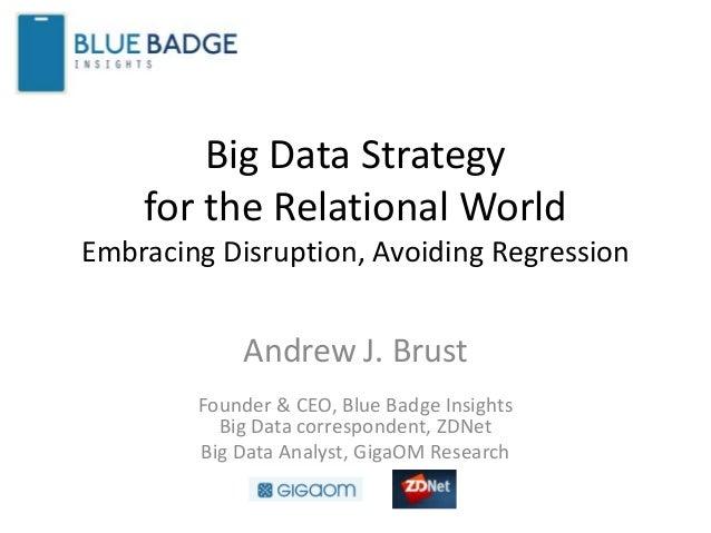 Big Data Strategyfor the Relational WorldEmbracing Disruption, Avoiding RegressionAndrew J. BrustFounder & CEO, Blue Badge...