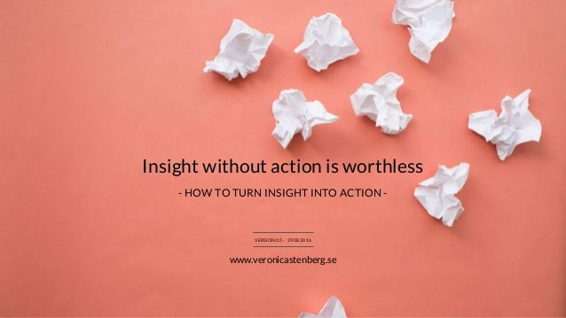 Insight without action is worthless VERSION 0.5 · 29 08 2016 www.veronicastenberg.se - HOW TO TURN INSIGHT INTO ACTION -