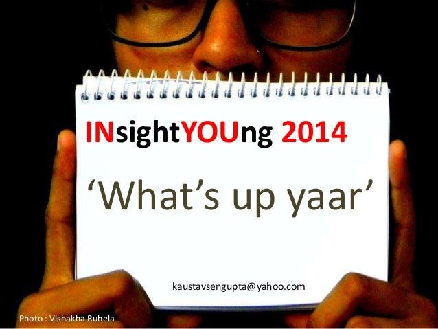 INsightYOUng 2014                'What's up yaar'                          kaustavsengupta@yahoo.comPhoto : Vishakha Ruhela
