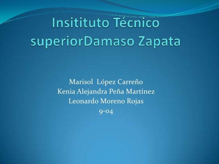 Insitituto Técnico superiorDamaso Zapata<br />Marisol  López Carreño<br />Kenia Alejandra Peña Martínez<br />Leonardo More...
