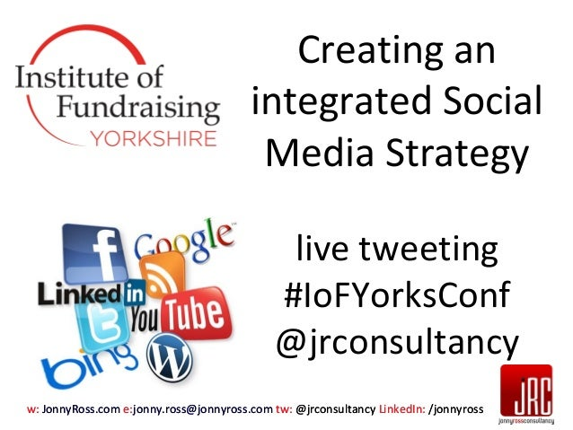 Creating an integrated Social Media Strategy live tweeting #IoFYorksConf @jrconsultancy w: JonnyRoss.com e:jonny.ross@jonn...