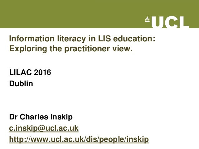 Information literacy in LIS education: Exploring the practitioner view. LILAC 2016 Dublin Dr Charles Inskip c.inskip@ucl.a...