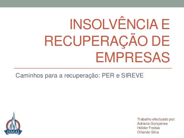 INSOLVÊNCIA E RECUPERAÇÃO DE EMPRESAS Caminhos para a recuperação: PER e SIREVE Trabalho efectuado por: Adriana Gonçalves ...
