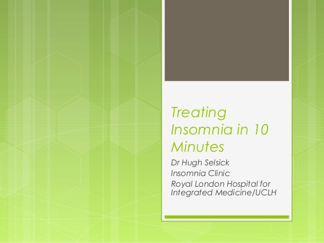Treating Insomnia in 10 Minutes Dr Hugh Selsick Insomnia Clinic Royal London Hospital for Integrated Medicine/UCLH