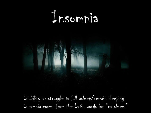 """Insomnia  Inability or struggle to fall asleep/remain sleeping Insomnia comes from the Latin words for """"no sleep."""""""