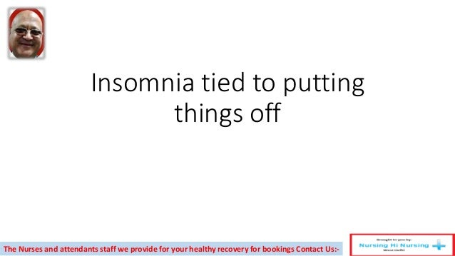 Insomnia tied to putting things off The Nurses and attendants staff we provide for your healthy recovery for bookings Cont...