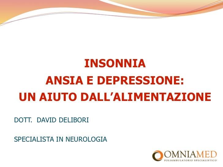 INSONNIA     ANSIA E DEPRESSIONE: UN AIUTO DALL'ALIMENTAZIONEDOTT. DAVID DELIBORISPECIALISTA IN NEUROLOGIA
